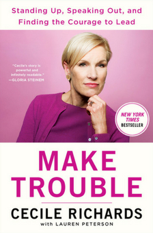 """Make Trouble: Standing Up, Speaking Out, and Finding the Courage to Lead - Cecile Richards, Lauren Peterson - <span class=""""date-display-single"""">06/23/2018 - 7:00pm</span>"""