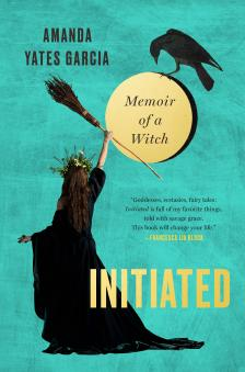 "Initiated: Memoir of a Witch - Amanda Yates Garcia - <span class=""date-display-single"">10/18/2019 - 9:00pm</span>"
