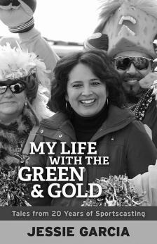"""My Life with the Green & Gold: Tales from 20 Years of Sportscasting - Jessie Garcia - <span class=""""date-display-single"""">10/18/2013 - 4:00pm</span>"""